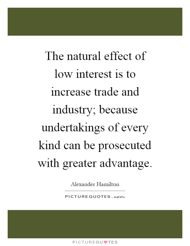 The natural effect of low interest is to increase trade and industry; because undertakings of every kind can be prosecuted with greater advantage Picture Quote #1