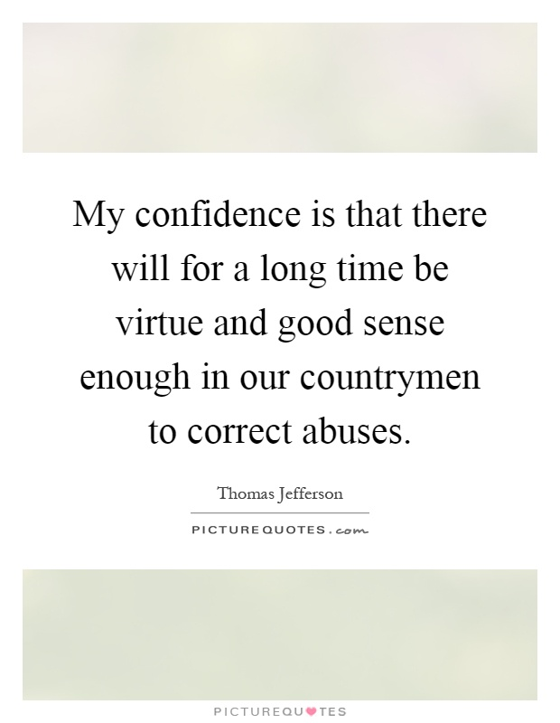 My confidence is that there will for a long time be virtue and good sense enough in our countrymen to correct abuses Picture Quote #1