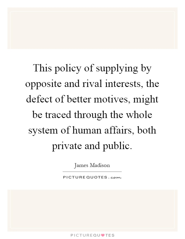 This policy of supplying by opposite and rival interests, the defect of better motives, might be traced through the whole system of human affairs, both private and public Picture Quote #1