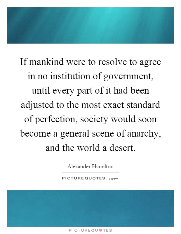 If mankind were to resolve to agree in no institution of government, until every part of it had been adjusted to the most exact standard of perfection, society would soon become a general scene of anarchy, and the world a desert Picture Quote #1