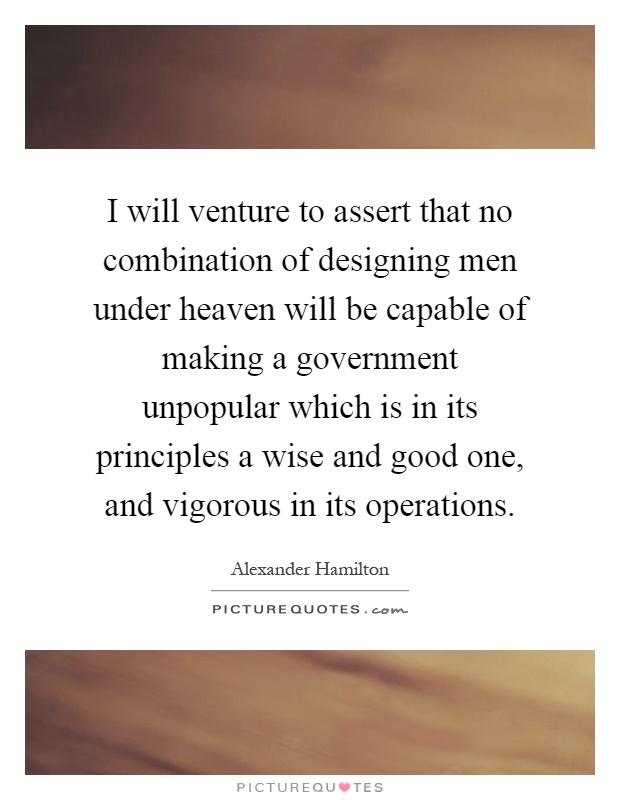 I will venture to assert that no combination of designing men under heaven will be capable of making a government unpopular which is in its principles a wise and good one, and vigorous in its operations Picture Quote #1