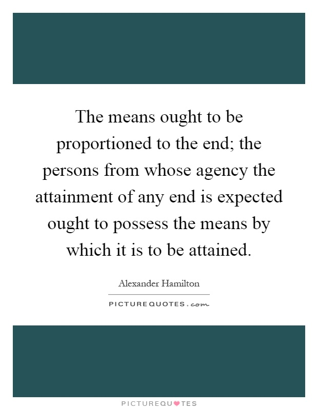 The means ought to be proportioned to the end; the persons from whose agency the attainment of any end is expected ought to possess the means by which it is to be attained Picture Quote #1