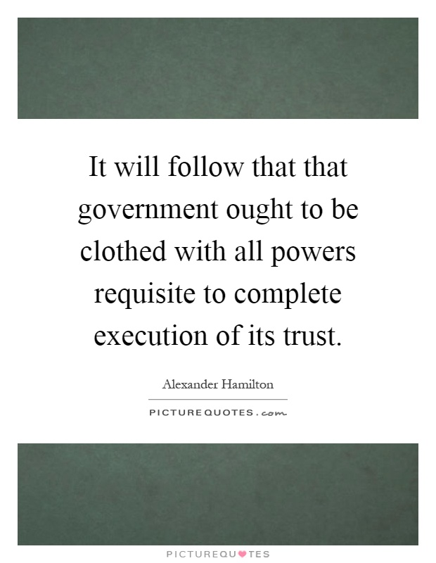 It will follow that that government ought to be clothed with all powers requisite to complete execution of its trust Picture Quote #1