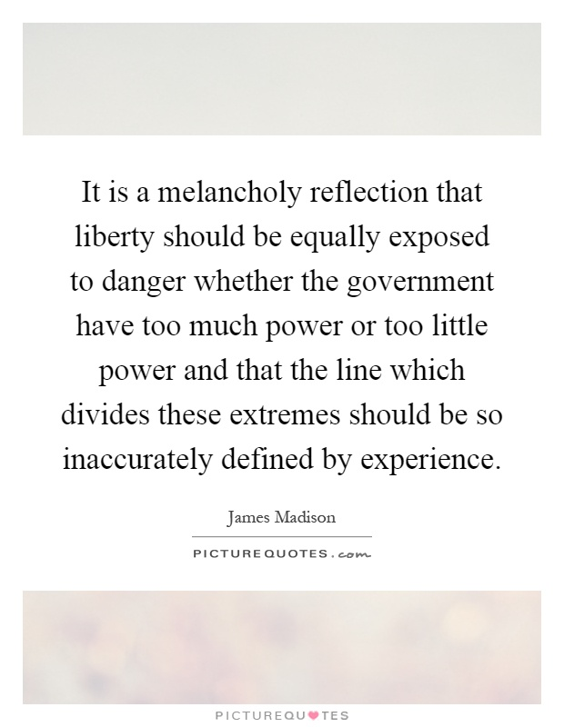 It is a melancholy reflection that liberty should be equally exposed to danger whether the government have too much power or too little power and that the line which divides these extremes should be so inaccurately defined by experience Picture Quote #1