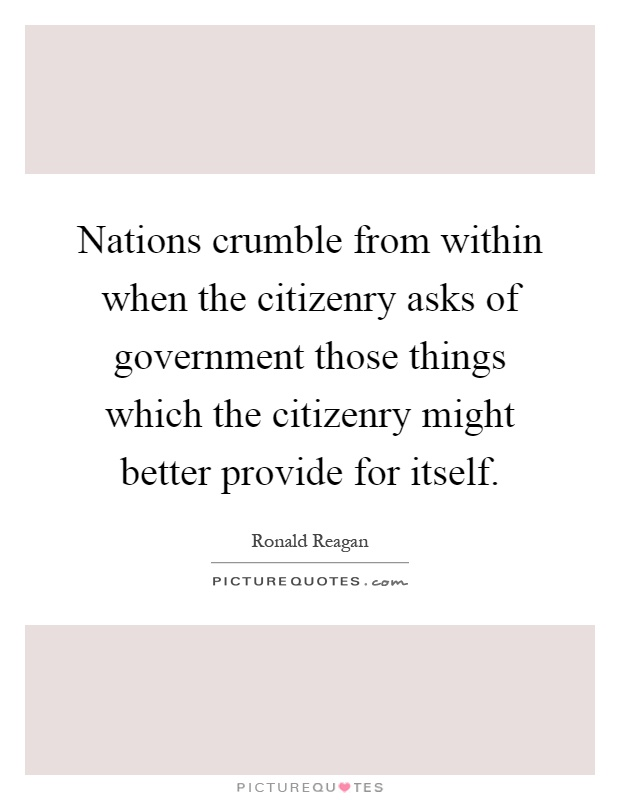 Nations crumble from within when the citizenry asks of government those things which the citizenry might better provide for itself Picture Quote #1