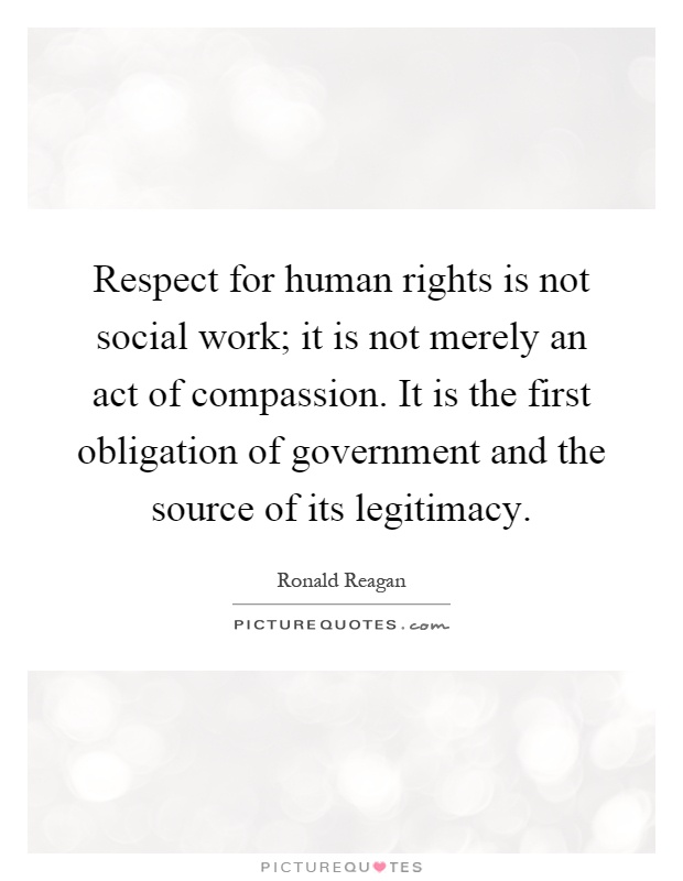 Respect for human rights is not social work; it is not merely an act of compassion. It is the first obligation of government and the source of its legitimacy Picture Quote #1