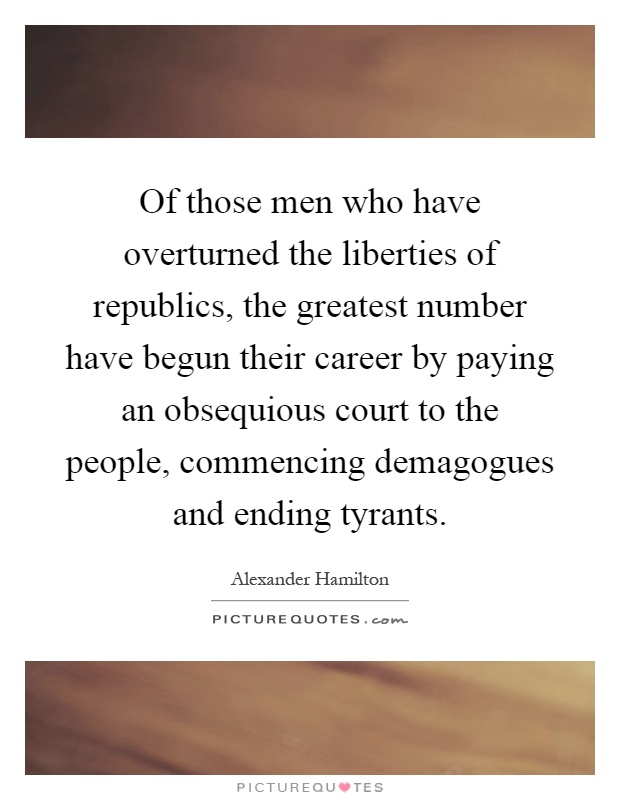 Of those men who have overturned the liberties of republics, the greatest number have begun their career by paying an obsequious court to the people, commencing demagogues and ending tyrants Picture Quote #1