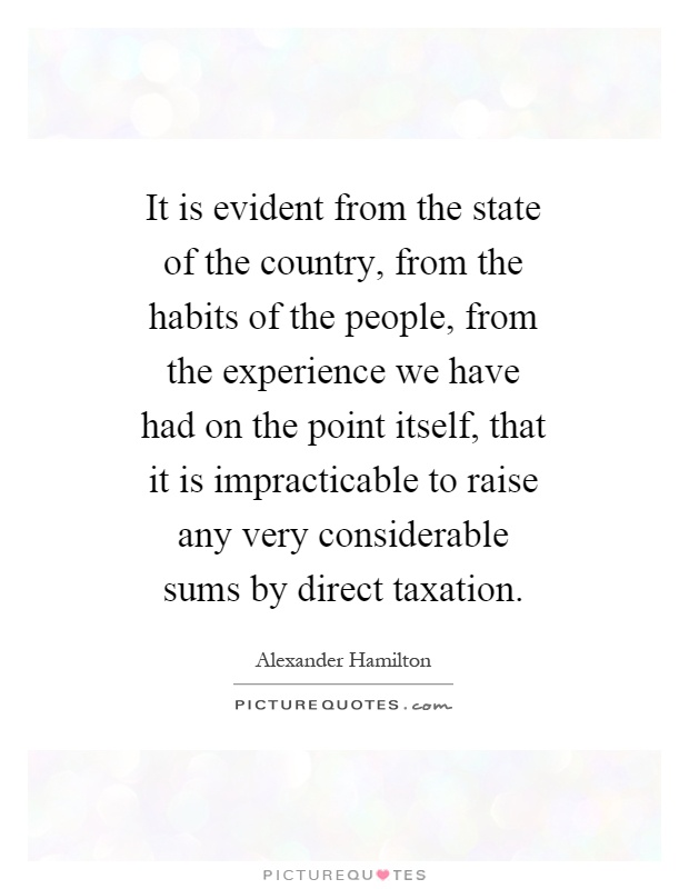 It is evident from the state of the country, from the habits of the people, from the experience we have had on the point itself, that it is impracticable to raise any very considerable sums by direct taxation Picture Quote #1