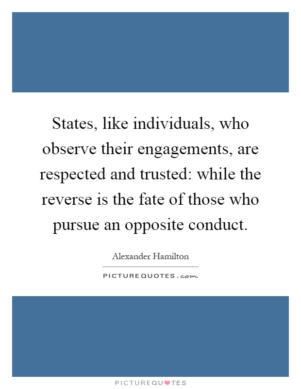 States, like individuals, who observe their engagements, are respected and trusted: while the reverse is the fate of those who pursue an opposite conduct Picture Quote #1