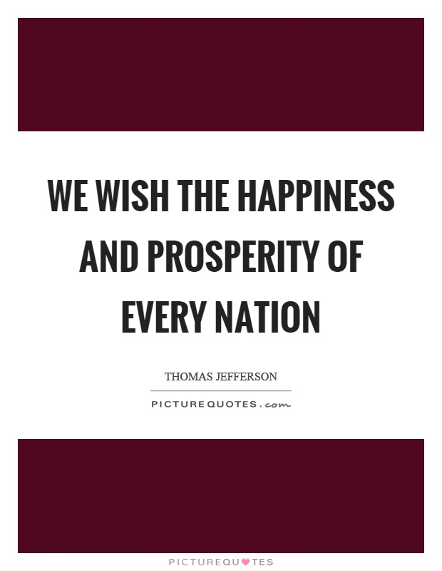 We wish the happiness and prosperity of every nation Picture Quote #1