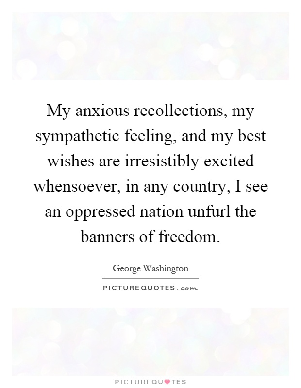 My anxious recollections, my sympathetic feeling, and my best wishes are irresistibly excited whensoever, in any country, I see an oppressed nation unfurl the banners of freedom Picture Quote #1