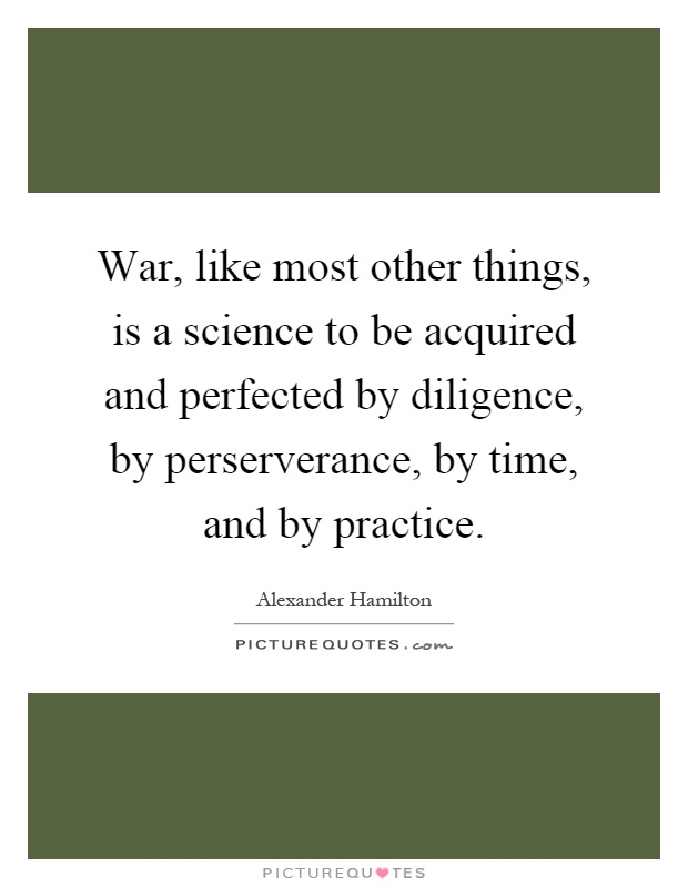 War, like most other things, is a science to be acquired and perfected by diligence, by perserverance, by time, and by practice Picture Quote #1