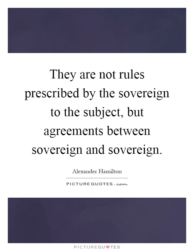 They are not rules prescribed by the sovereign to the subject, but agreements between sovereign and sovereign Picture Quote #1