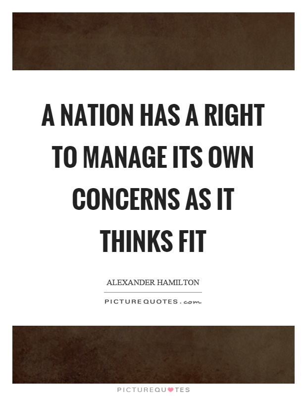 A nation has a right to manage its own concerns as it thinks fit Picture Quote #1