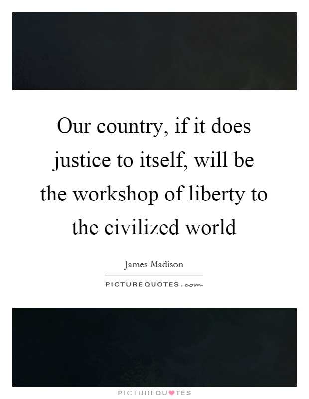Our country, if it does justice to itself, will be the workshop of liberty to the civilized world Picture Quote #1