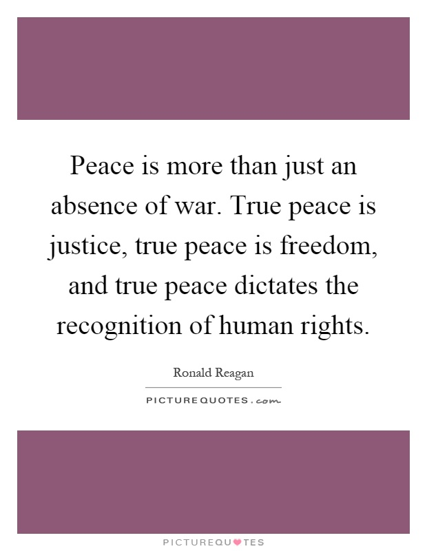 Peace is more than just an absence of war. True peace is justice, true peace is freedom, and true peace dictates the recognition of human rights Picture Quote #1
