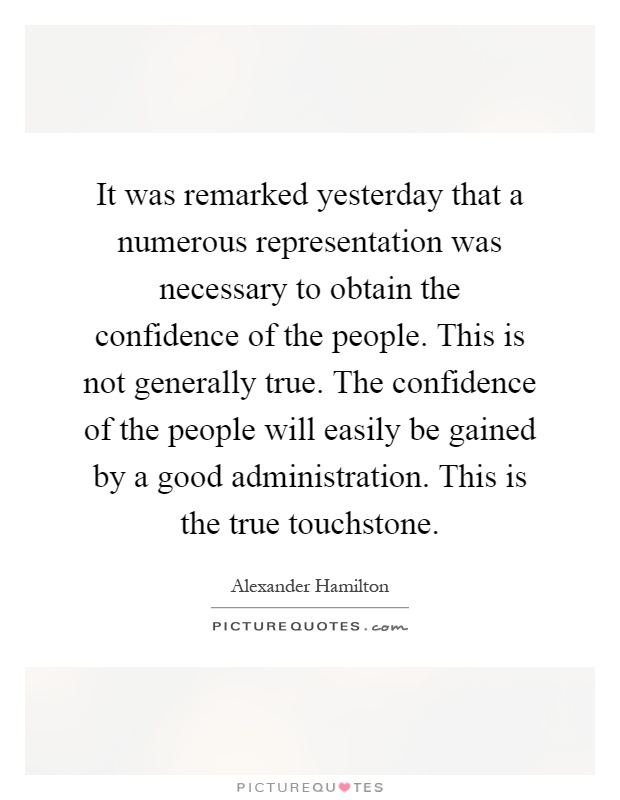 It was remarked yesterday that a numerous representation was necessary to obtain the confidence of the people. This is not generally true. The confidence of the people will easily be gained by a good administration. This is the true touchstone Picture Quote #1