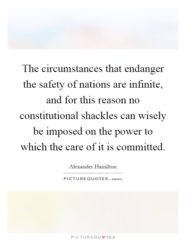 The circumstances that endanger the safety of nations are infinite, and for this reason no constitutional shackles can wisely be imposed on the power to which the care of it is committed Picture Quote #1