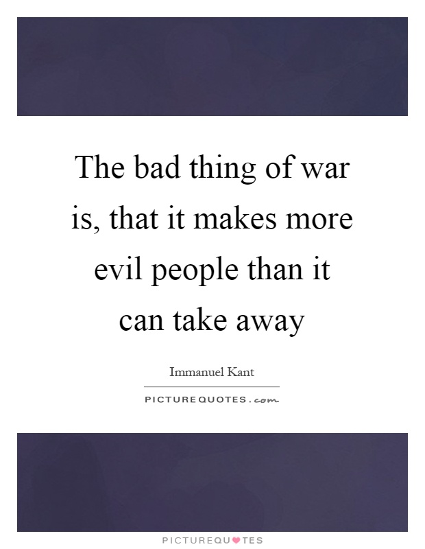 The bad thing of war is, that it makes more evil people than it can take away Picture Quote #1