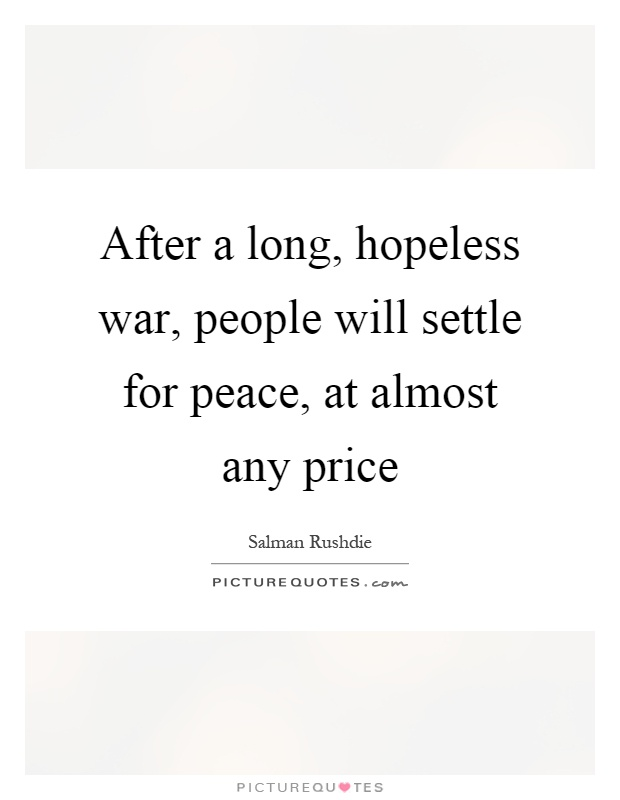 After a long, hopeless war, people will settle for peace, at almost any price Picture Quote #1