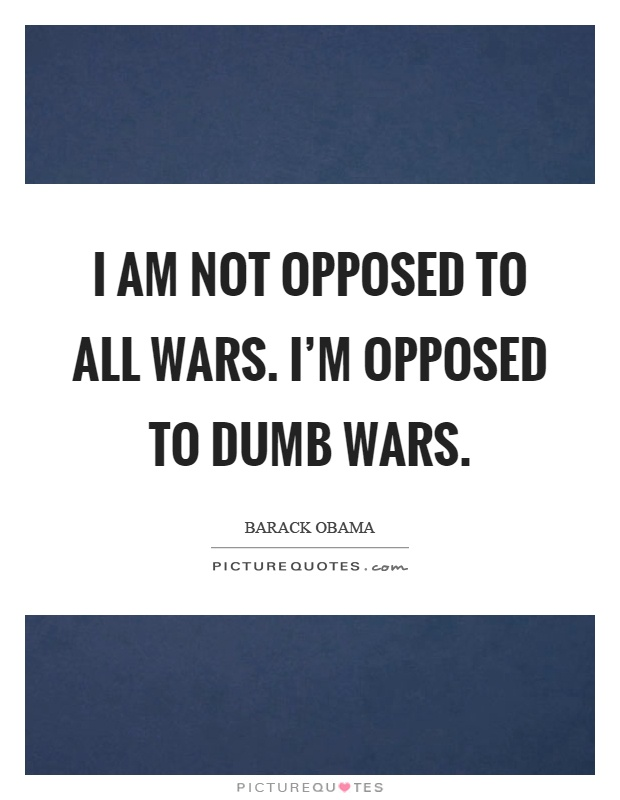 I am not opposed to all wars. I'm opposed to dumb wars Picture Quote #1