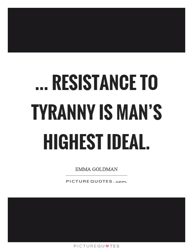 ... resistance to tyranny is man's highest ideal Picture Quote #1