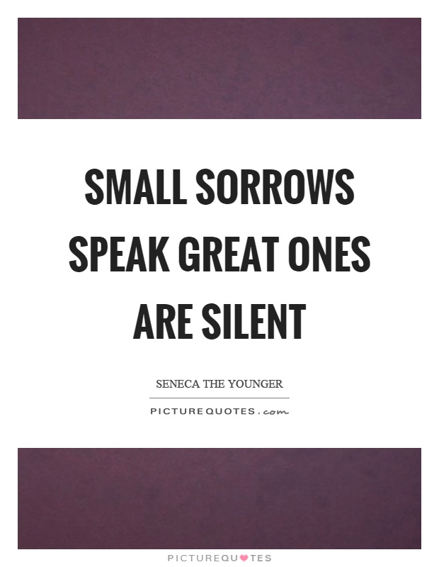 Small sorrows speak great ones are silent Picture Quote #1