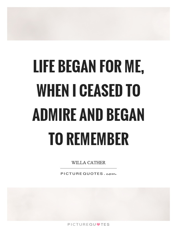 Life began for me, when I ceased to admire and began to remember Picture Quote #1