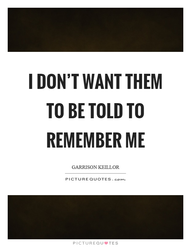I don't want them to be told to remember me Picture Quote #1