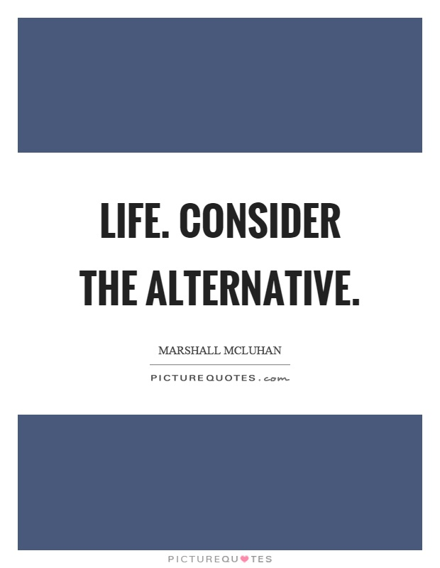 Life. Consider the alternative Picture Quote #1