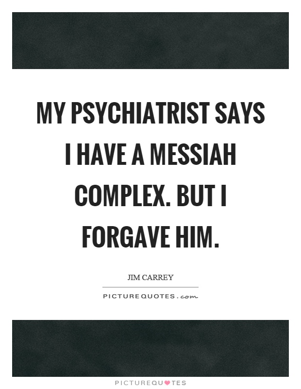 My psychiatrist says I have a messiah complex. But I forgave him Picture Quote #1