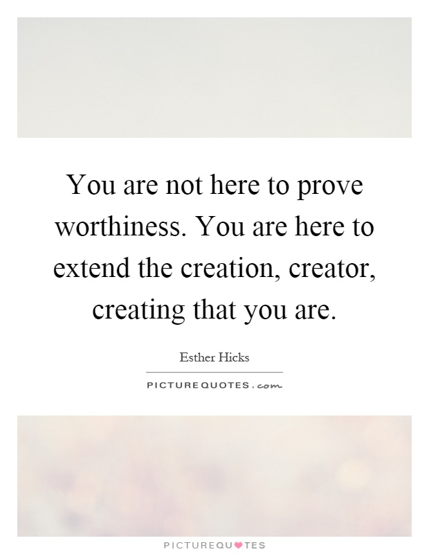 You are not here to prove worthiness. You are here to extend the creation, creator, creating that you are Picture Quote #1
