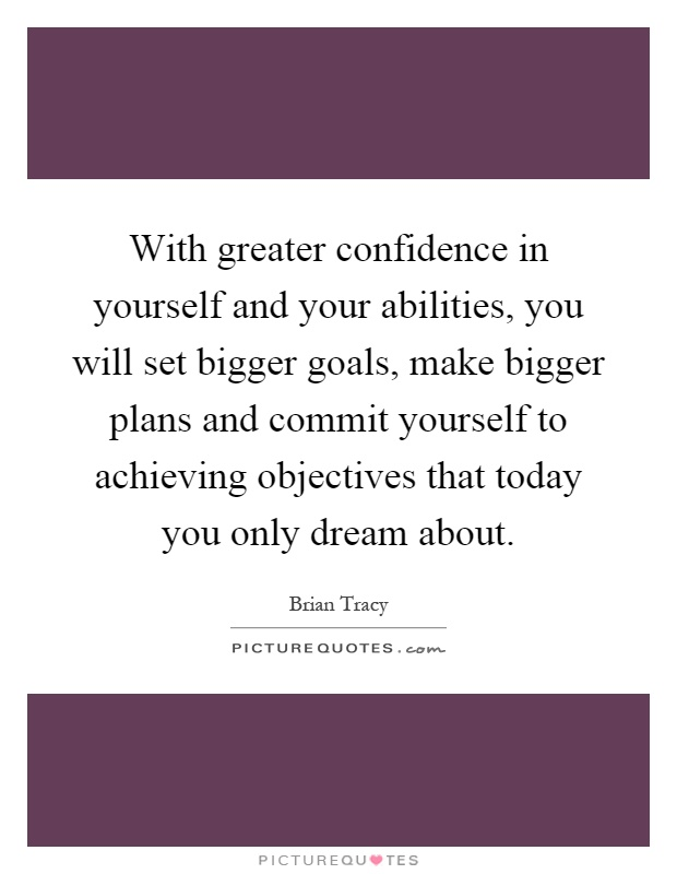 With greater confidence in yourself and your abilities, you will set bigger goals, make bigger plans and commit yourself to achieving objectives that today you only dream about Picture Quote #1