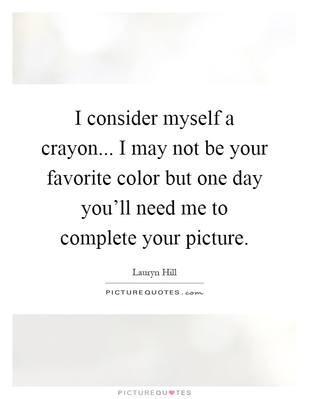 I consider myself a crayon... I may not be your favorite color but one day you'll need me to complete your picture Picture Quote #1