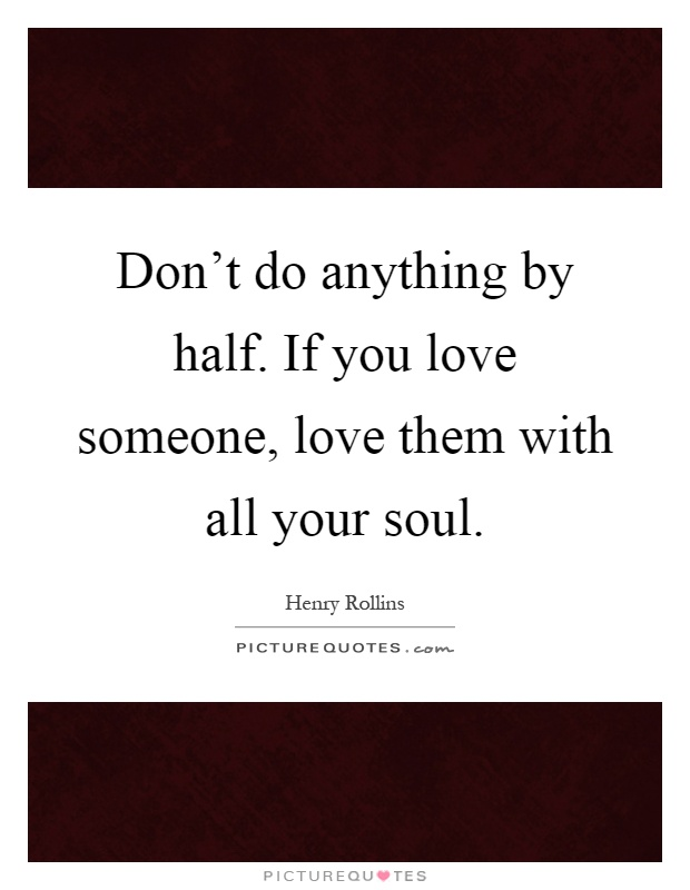 Don't do anything by half. If you love someone, love them with all your soul Picture Quote #1