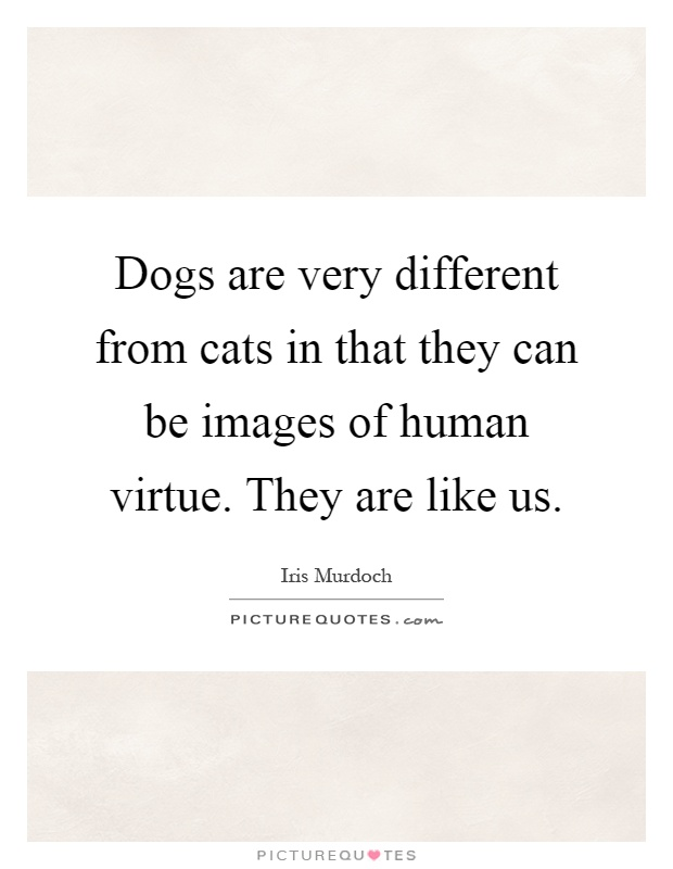 Dogs are very different from cats in that they can be images of human virtue. They are like us Picture Quote #1