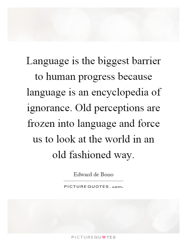 Language is the biggest barrier to human progress because language is an encyclopedia of ignorance. Old perceptions are frozen into language and force us to look at the world in an old fashioned way Picture Quote #1