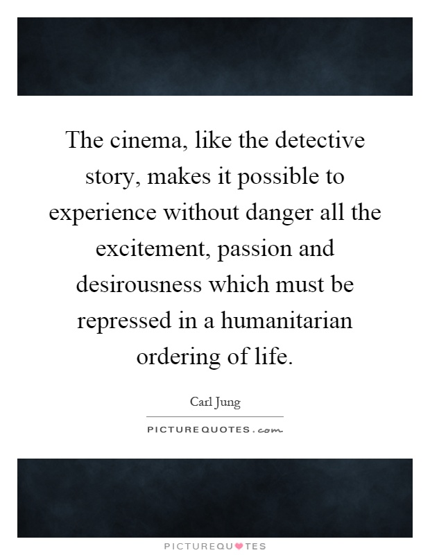 The cinema, like the detective story, makes it possible to experience without danger all the excitement, passion and desirousness which must be repressed in a humanitarian ordering of life Picture Quote #1