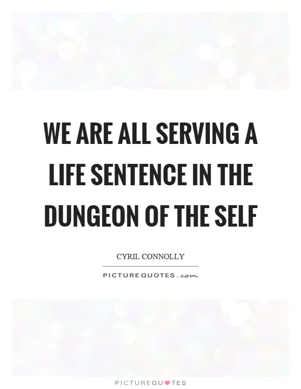 We are all serving a life sentence in the dungeon of the self Picture Quote #1