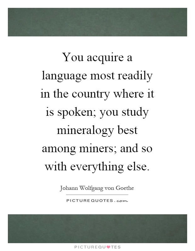 You acquire a language most readily in the country where it is spoken; you study mineralogy best among miners; and so with everything else Picture Quote #1