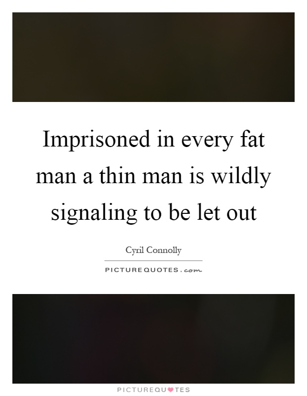 Imprisoned in every fat man a thin man is wildly signaling to be let out Picture Quote #1