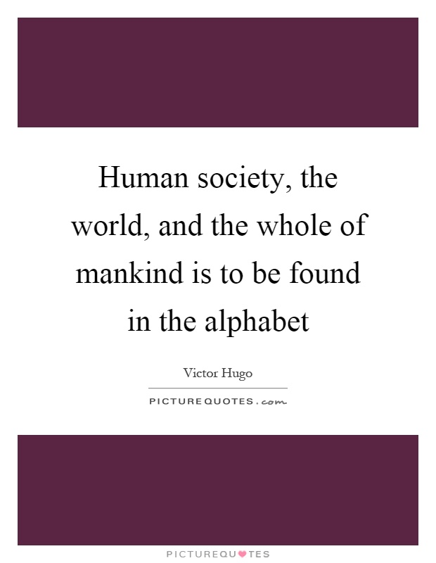 Human society, the world, and the whole of mankind is to be found in the alphabet Picture Quote #1