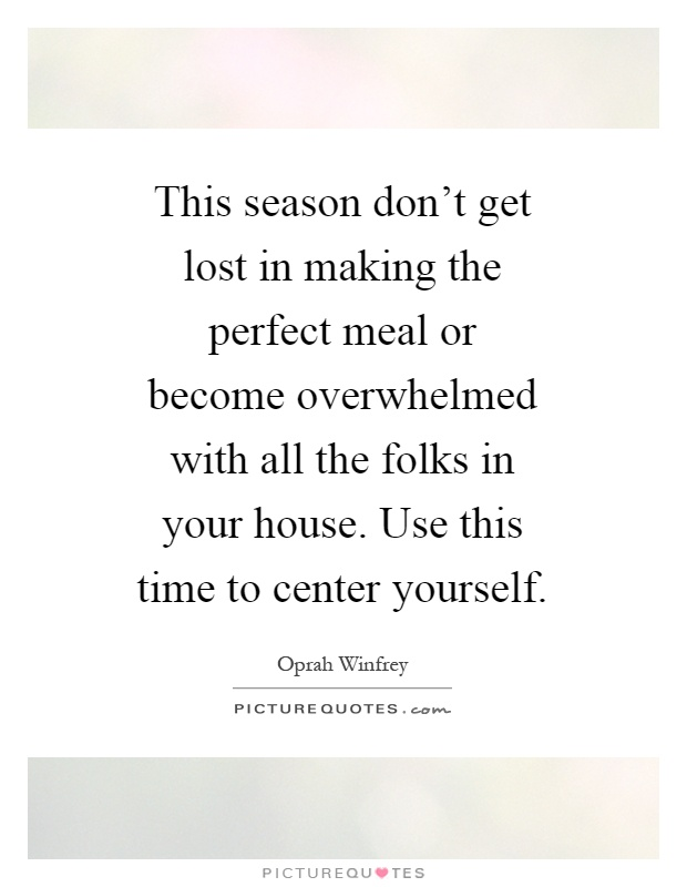 This season don't get lost in making the perfect meal or become overwhelmed with all the folks in your house. Use this time to center yourself Picture Quote #1