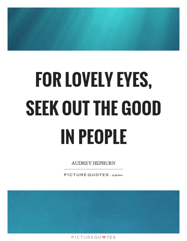 For lovely eyes, seek out the good in people Picture Quote #1