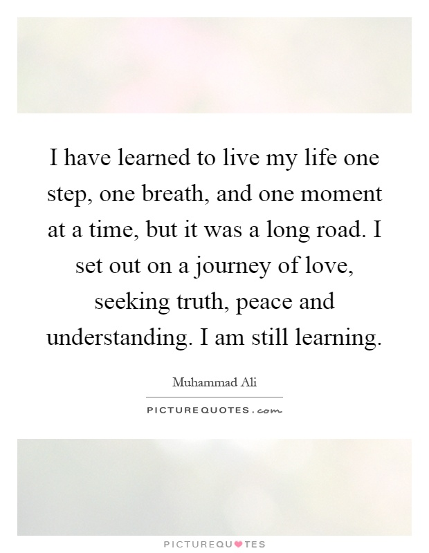 I have learned to live my life one step, one breath, and one moment at a time, but it was a long road. I set out on a journey of love, seeking truth, peace and understanding. I am still learning Picture Quote #1