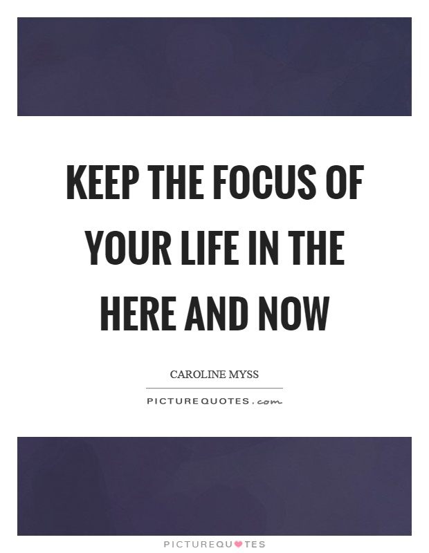 Keep the focus of your life in the here and now Picture Quote #1
