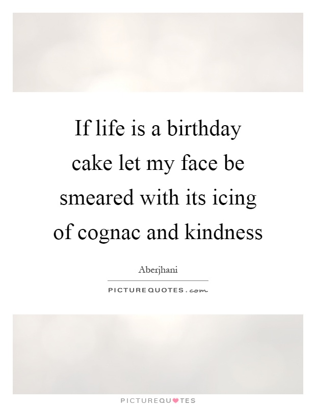 If life is a birthday cake let my face be smeared with its icing of cognac and kindness Picture Quote #1