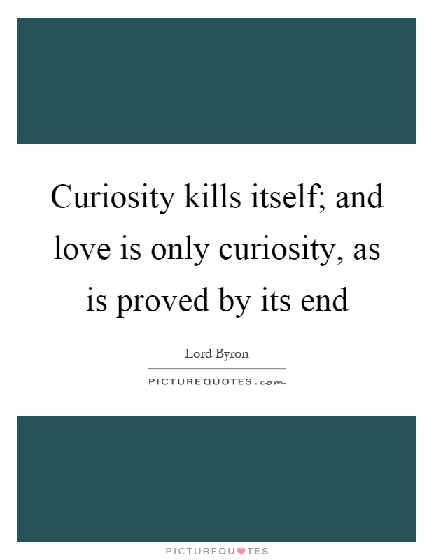 Curiosity kills itself; and love is only curiosity, as is proved by its end Picture Quote #1