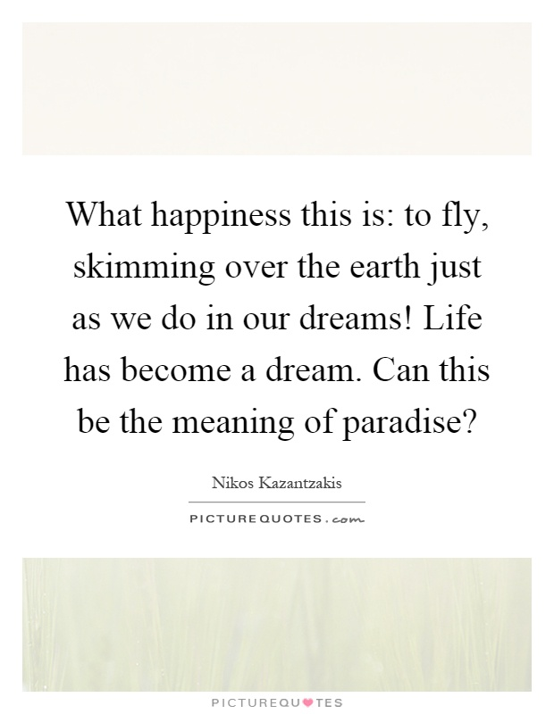What happiness this is: to fly, skimming over the earth just as we do in our dreams! Life has become a dream. Can this be the meaning of paradise? Picture Quote #1