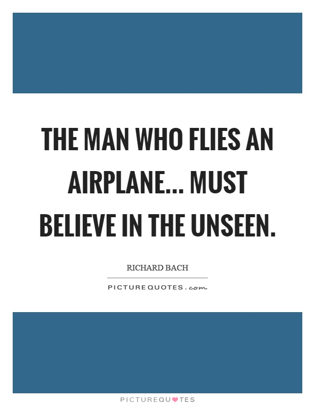 The man who flies an airplane... must believe in the unseen Picture Quote #1